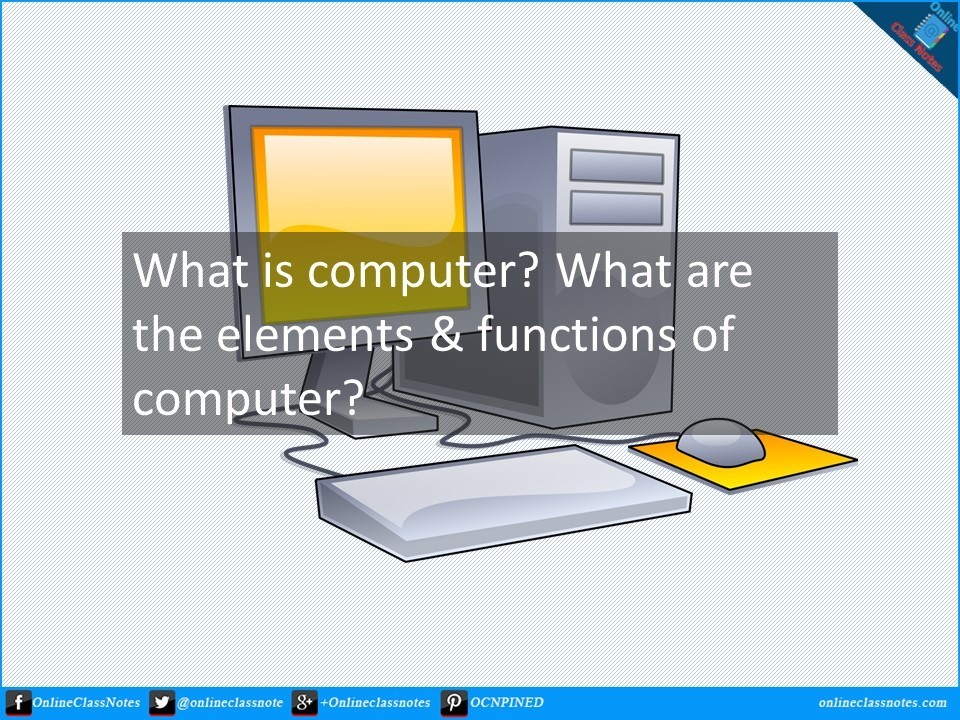 what is computer. what are the elements and functions of computer