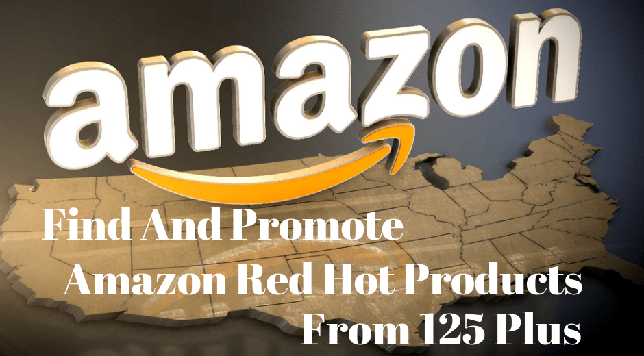 Promote more than 125 Amazon Red Hot Products for handsome earnings from home