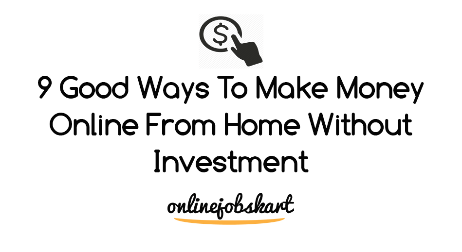 9 Good Ways To Make Money Online From Home Without Investment
