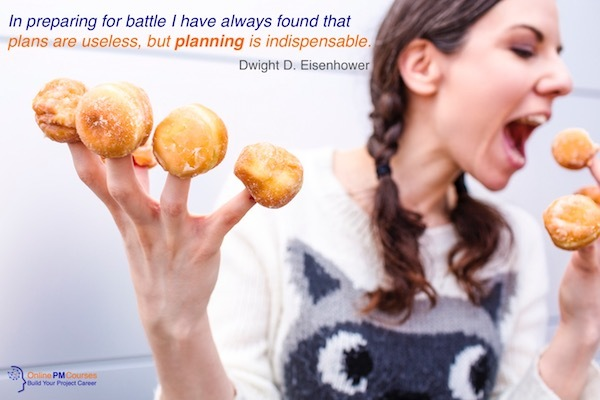 In planning for battle I have always found that plans are useless, but planning is indispensable - Dwight D Eisenhower
