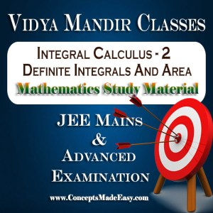 Integral Calculus - 2 (Definite Integrals and Area Under Curve) - Best Mathematics Study Material for JEE Mains and Advanced Examination of Vidya Mandir Classes (PDF)