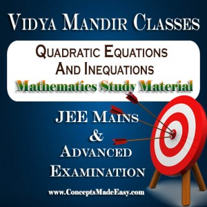 Quadratic Equations and Inequations - Best Mathematics Study Material for JEE Mains and Advanced Examination of Vidya Mandir Classes (PDF)