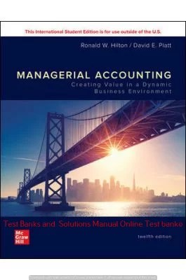 Managerial Accounting: Creating Value in a Dynamic Business Environment 12th Edition By Ronald Hilton and David Platt © 2020 Solution manual