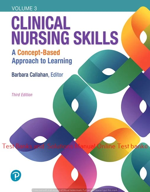 Clinical Nursing Skills: A Concept-Based Approach, Volume III, 3rd Edition Barbara Callahan ©2019 Test bank and  Solutions Manual