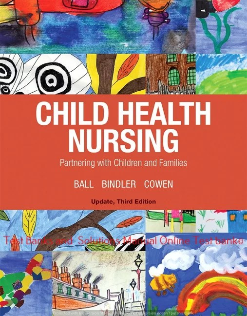 Child Health Nursing, 3rd Edition Jane W. Ball Ruth C. Bindler,Kay J. Cowen, Michele Rose Shaw,  ©2019 Test bank and  Solutions Manual