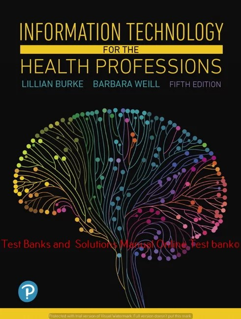 Information Technology for the Health Professions, 5th Edition Lillian Burke, Barbara Weill ©2019 Test bank and  Solutions Manual