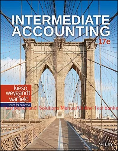 Intermediate Accounting, 17th Edition Donald E. Kieso, Jerry J. Weygandt, Terry D. Warfield Test bank and Solution manual