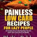 Download Free Healthcare Painless Low Carb Recipes For Lazy People: 50 Simple Low Carbohydrate Foods Even Your Lazy Ass Can Make Written by Phillip Pablo Editon 2014