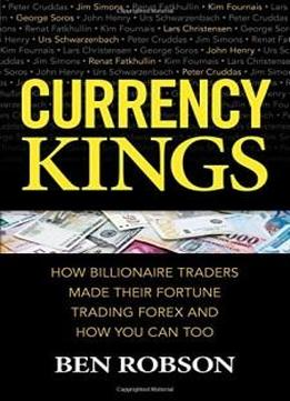 Currency Kings How Billionaire Traders Made their Fortune Trading Forex and How You Can Too