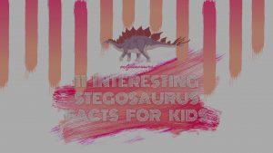 11 Interesting Stegosaurus Facts for Kids