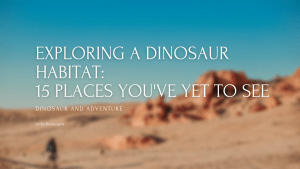 Exploring a Dinosaur Habitat: 15 Places You've Yet to See