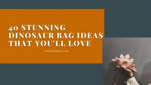 40 Stunning Dinosaur Bag Ideas That You'll love