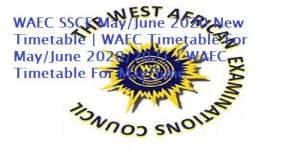 WAEC SSCE May/June 2020 New Timetable | WAEC Timetable For May/June 2020/2021 | WAEC Timetable For May/June