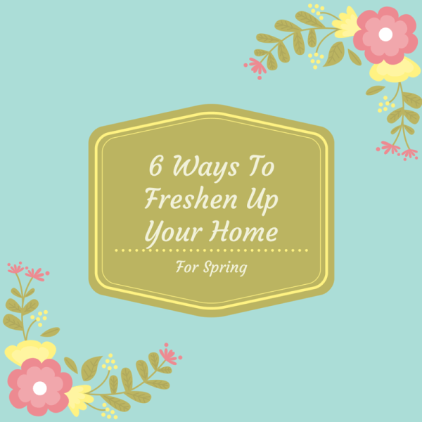 6 Ways to Freshen Up Your Home for