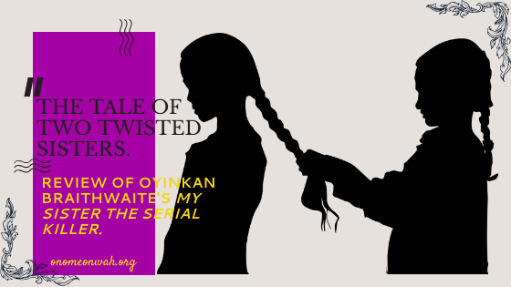 THE TALE OF TWO TWISTED SISTERS: A REVIEW OF OYINKAN BRAITHWAITE'S MY SISTER, THE SERIAL KILLER.