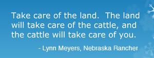 Take care of the land. The land will take care of the cattle, and the cattle will take care of you. Lynn Meyers, Nebraska Rancher