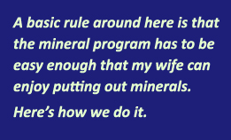 The basic rule around here is that the mineral program has to be easy enought that my wife can enjoy putting out minerals. Here's how we do it.