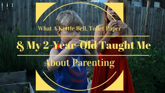 What A Kettle Bell, Toilet Paper And My Two-Year-Old Taught Me About Parenting