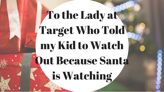 To the Lady at Target Who Told my Kid to 'Watch Out Because Santa is Watching'