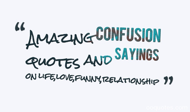 Confusion Life About Quotes Love And