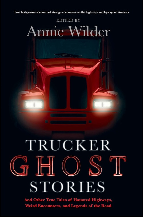 TRUCKER GHOST STORIES AND OTHER TRUE TALES OF HAUNTED HIGHWAYS, WEIRD ENCOUNTERS, AND LEGENDS OF THE ROAD BY ANNIE WILDER: BOOK REVIEW