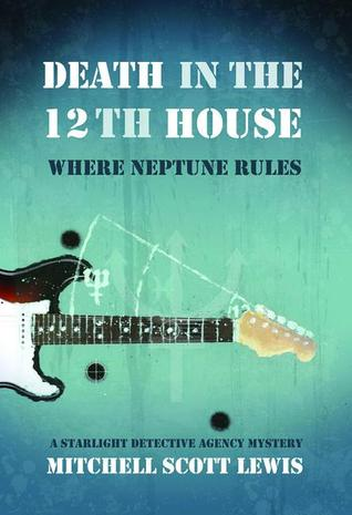 DEATH IN THE 12TH HOUSE: WHERE NEPTUNE RULES (THE STARLIGHT DETECTIVE AGENCY MYSTERIES, BOOK #2) BY MITCHELL SCOTT LEWIS: BOOK REVIEW