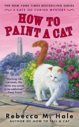 HOW TO PAINT A CAT (THE CATS AND CURIOS MYSTERY, BOOK #5) BY REBECCA M. HALE: BOOK REVIEW