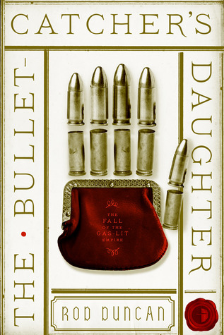 THE BULLET CATCHER'S DAUGHTER (THE FALL OF THE GAS-LIT EMPIRE, BOOK #1) BY ROD DUNCAN: BOOK REVIEW