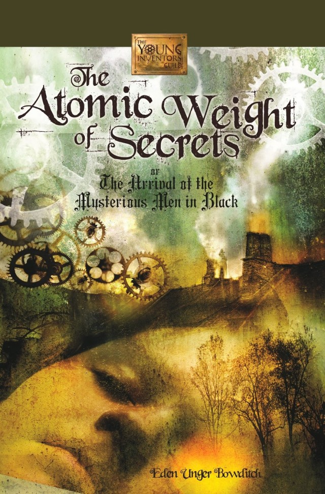 THE ATOMIC WEIGHT OF SECRETS OR THE ARRIVAL OF THE MYSTERIOUS MEN IN BLACK (THE YOUNG INVENTOR'S GUILD, BOOK #1) BY EDEN UNGER BOWDITCH: BOOK REVIEW