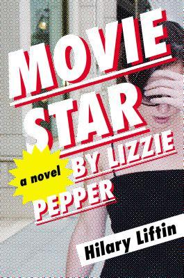 MOVIE STAR BY LIZZIE PEPPER: A NOVEL BY HILARY LIFTIN: BOOK REVIEW