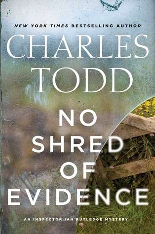 NO SHRED OF EVIDENCE (AN INSPECTOR IAN RUTLEDGE MYSTERY, BOOK #18) BY CHARLES TODD: BOOK REVIEW