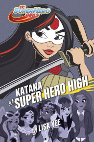 KATANA AT SUPER HERO HIGH (DC SUPER HERO HIGH GIRLS, BOOK #4) BY LISA YEE: BOOK REVIEW