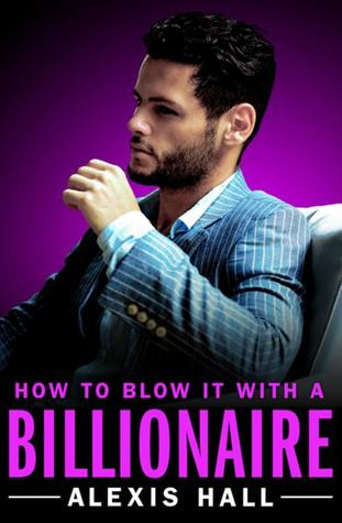 HOW TO BLOW IT WITH A BILLIONAIRE (ARDEN ST. IVES, BOOK #2) BY ALEXIS HALL: BOOK REVIEW