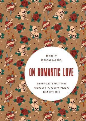 ON ROMANTIC LOVE: SIMPLE TRUTHS ABOUT A COMPLEX EMOTION BY BERIT BROGAARD: BOOK REVIEW