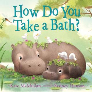 HOW DO YOU TAKE A BATH? BY KATE MCMULLAN, ILLUSTRATED BY SYDNEY HANSON: BOOK REVIEW