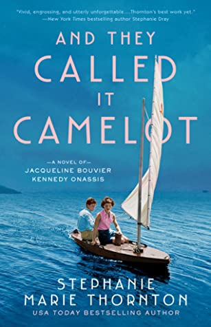 AND THEY CALLED IT CAMELOT: A NOVEL OF JACQUELINE BOUVIER KENNEDY ONASSIS BY STEPHANIE MARIE THORNTON: BOOK REVIEW