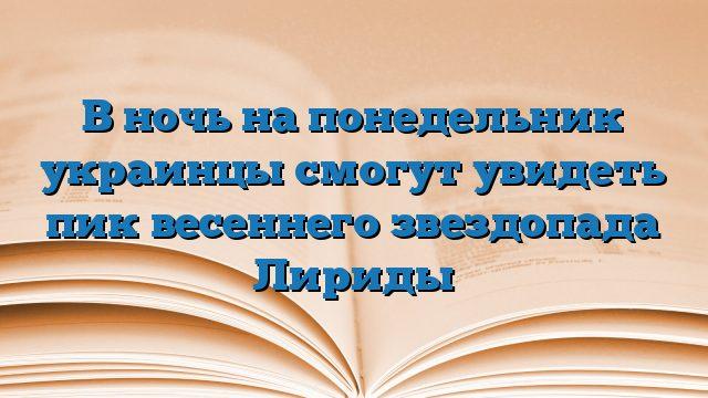 В ночь на понедельник украинцы смогут увидеть пик весеннего звездопада Лириды