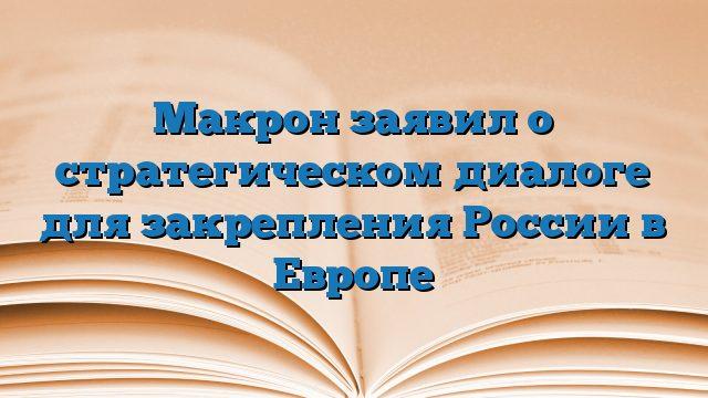 Макрон заявил о стратегическом диалоге для закрепления России в Европе