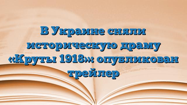 В Украине сняли историческую драму «Круты 1918»: опубликован трейлер