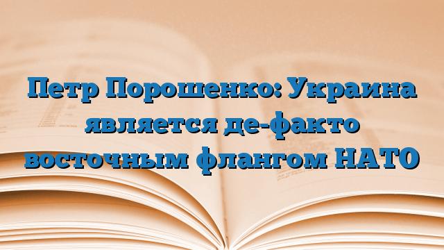 Петр Порошенко: Украина является де-факто восточным флангом НАТО