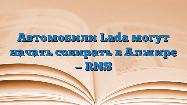 Автомобили Lada могут начать собирать в Алжире — RNS