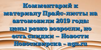Комментарий к материалу Прайс-листы на автомобили 2019 года: цены резко возросли, но есть скидки — Новости Новосибирска – ngs.ru