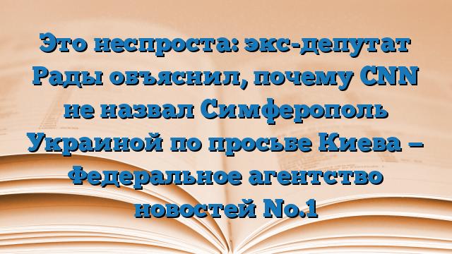 Это неспроста: экс-депутат Рады объяснил, почему CNN не назвал Симферополь Украиной по просьбе Киева — Федеральное агентство новостей No.1