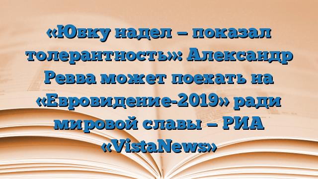 «Юбку надел — показал толерантность»: Александр Ревва может поехать на «Евровидение-2019» ради мировой славы — РИА «VistaNews»