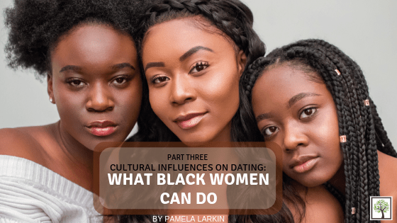 CULTURAL INFLUENCES ON DATING: What Black Women Can Do