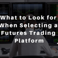 What to Look for When Selecting a Futures Trading Platform