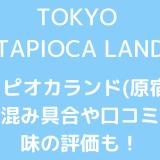 タピオカランド(原宿)の混み具合や口コミ?味の評価も! 東京タピオカランド 混雑状況 味の評判