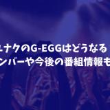 ユナクのG-EGGはどうなる?メンバーや今後の番組情報も!