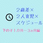 2歳差×2人育児×タイムスケジュール 下の子1カ月~3ヵ月編