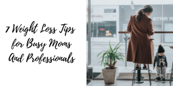 7 Weight Loss Tips for Busy Moms and Professionals